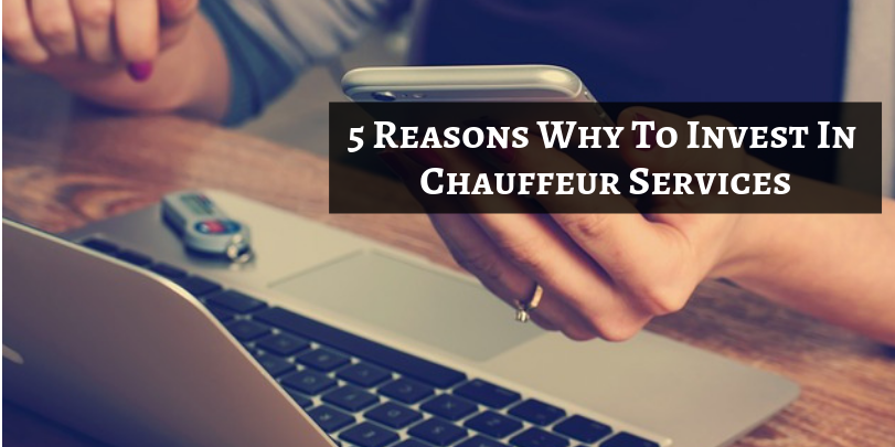 5 Reasons Why To Invest In Chauffeur Services