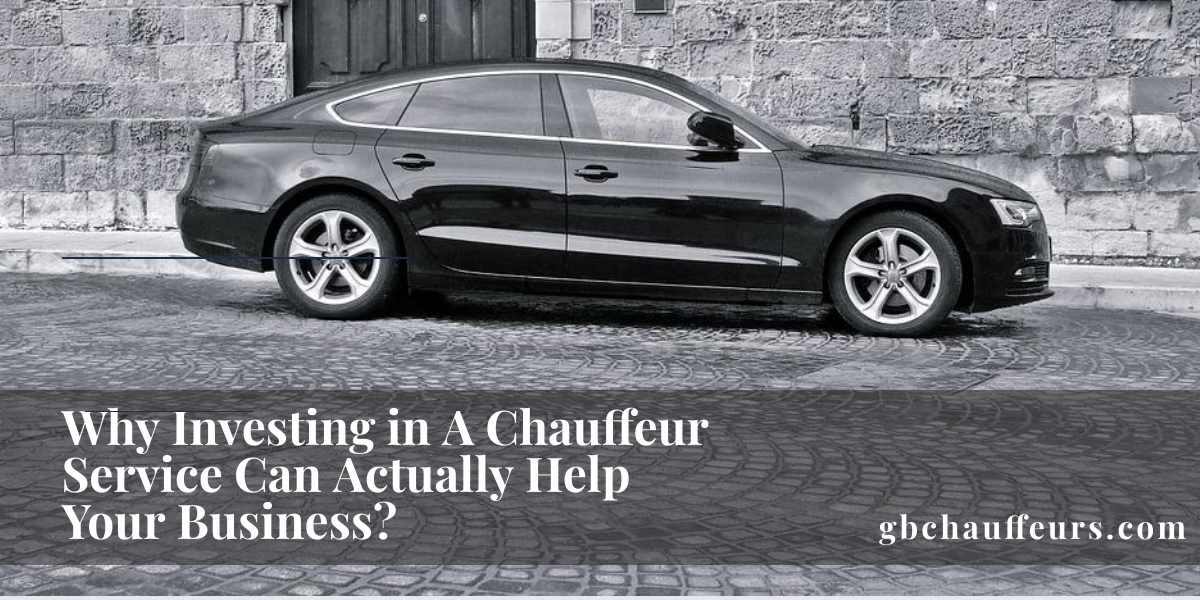 Why Investing In A Chauffeur Service Can Actually Help Your Business?