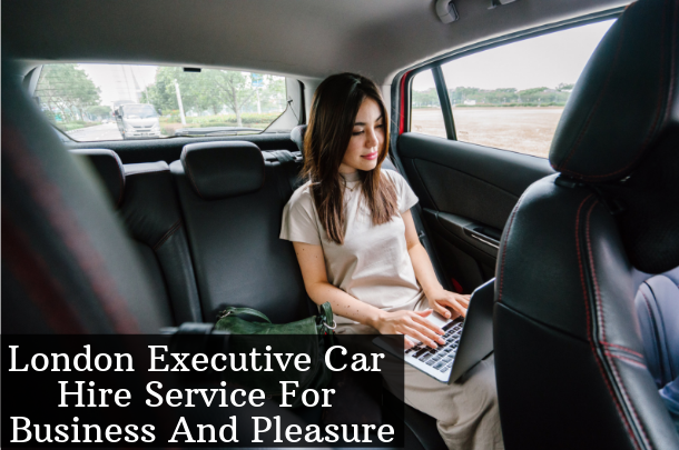 London Executive Car Hire Service For Business And Pleasure